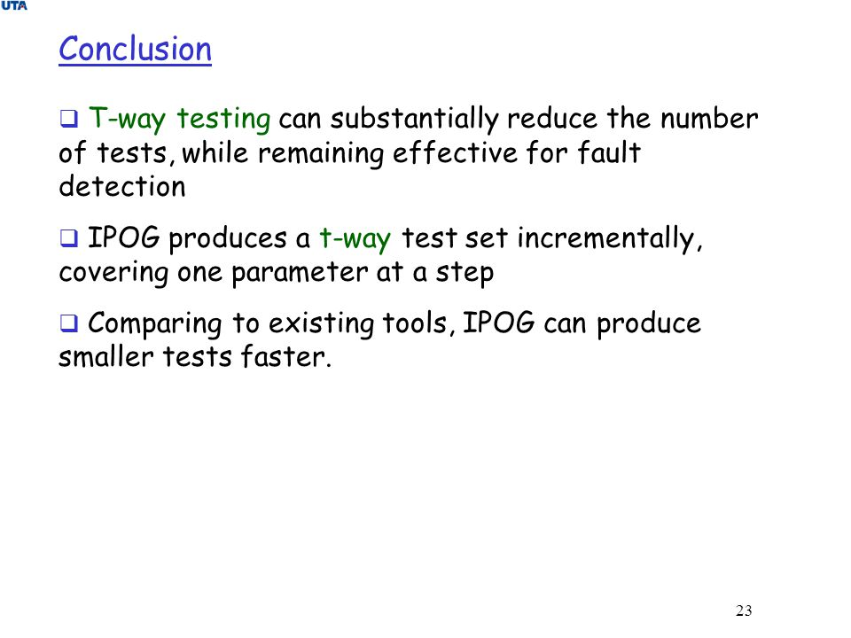 23 Conclusion  T-way testing can substantially reduce the number of tests, while remaining effective for fault detection  IPOG produces a t-way test