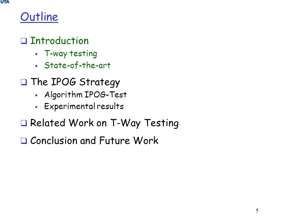 5 Outline  Introduction  T-way testing  State-of-the-art  The IPOG Strategy  Algorithm IPOG-Test  Experimental results  Related Work on T-Way T