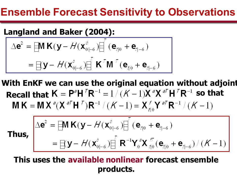 Ensemble Forecast Sensitivity to Observations Langland and Baker (2004): With EnKF we can use the original equation without adjoint so that This uses the available nonlinear forecast ensemble products.