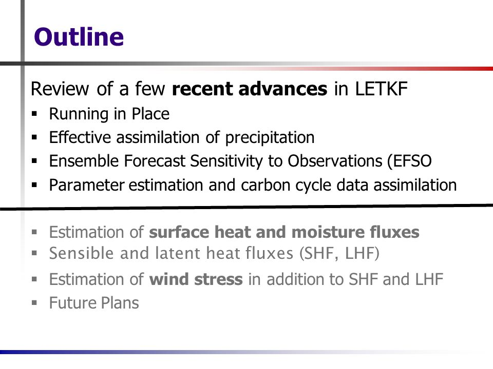 Outline Review of a few recent advances in LETKF  Running in Place  Effective assimilation of precipitation  Ensemble Forecast Sensitivity to Observations (EFSO  Parameter estimation and carbon cycle data assimilation  Estimation of surface heat and moisture fluxes  Sensible and latent heat fluxes (SHF, LHF)  Estimation of wind stress in addition to SHF and LHF  Future Plans
