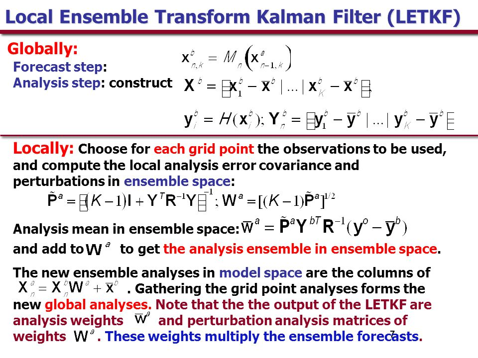 7 Local Ensemble Transform Kalman Filter (LETKF) Forecast step: Analysis step: construct Locally: Choose for each grid point the observations to be used, and compute the local analysis error covariance and perturbations in ensemble space: Analysis mean in ensemble space: and add to to get the analysis ensemble in ensemble space.