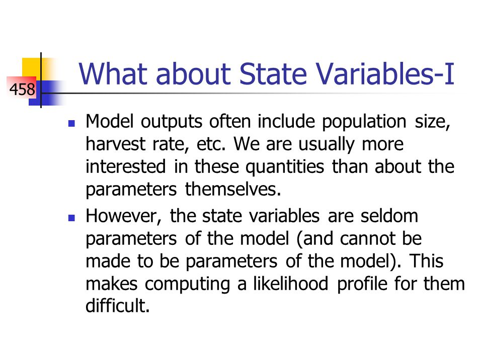 458 What about State Variables-I Model outputs often include population size, harvest rate, etc.
