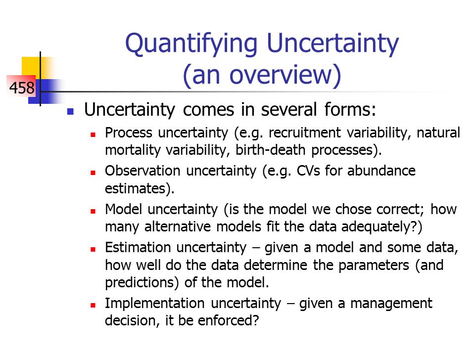 458 Quantifying Uncertainty (an overview) Uncertainty comes in several forms: Process uncertainty (e.g.