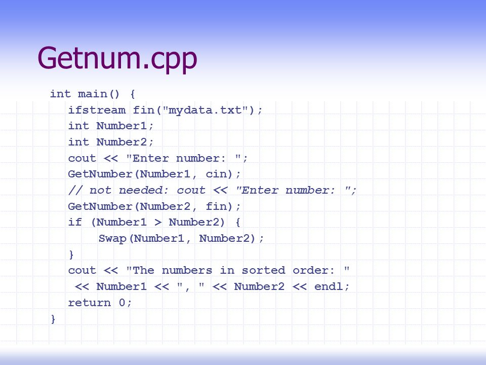 Getnum.cpp int main() { ifstream fin( mydata.txt ); int Number1; int Number2; cout << Enter number: ; GetNumber(Number1, cin); // not needed: cout << Enter number: ; GetNumber(Number2, fin); if (Number1 > Number2) { Swap(Number1, Number2); } cout << The numbers in sorted order: << Number1 << , << Number2 << endl; return 0; }