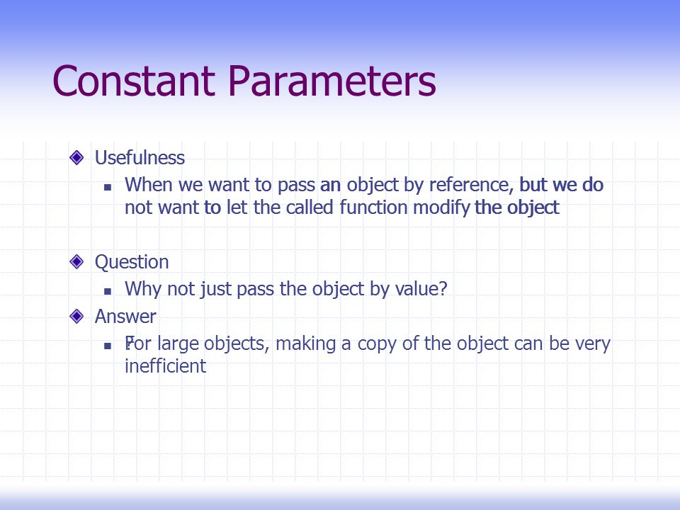 Constant Parameters Usefulness When we want to pass an object by reference, but we do not want to let the called function modify the object Usefulness When we want to pass an object by reference, but we do not want to let the called function modify the object Question Why not just pass the object by value.