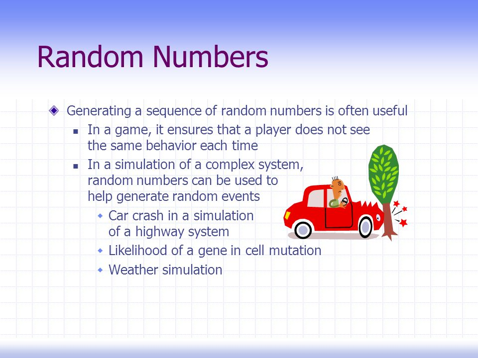 Random Numbers Generating a sequence of random numbers is often useful In a game, it ensures that a player does not see the same behavior each time In a simulation of a complex system, random numbers can be used to help generate random events  Car crash in a simulation of a highway system  Likelihood of a gene in cell mutation  Weather simulation
