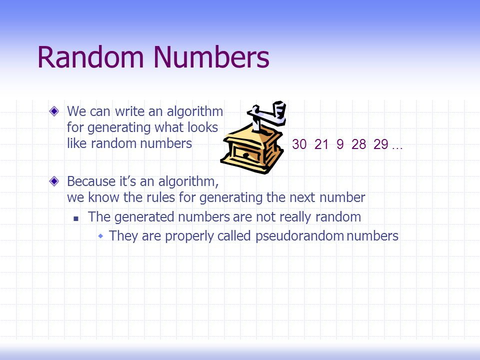 Random Numbers We can write an algorithm for generating what looks like random numbers Because it's an algorithm, we know the rules for generating the next number The generated numbers are not really random  They are properly called pseudorandom numbers 30 21 9 28 29...