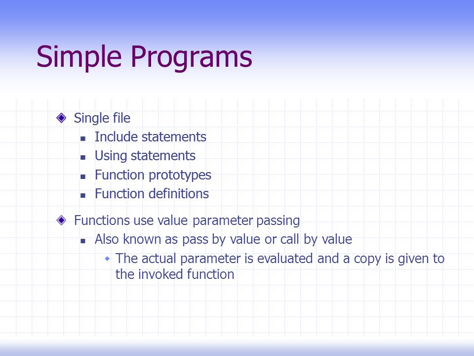 Simple Programs Single file Include statements Using statements Function prototypes Function definitions Single file Include statements Using statements Function prototypes Function definitions Functions use value parameter passing Also known as pass by value or call by value  The actual parameter is evaluated and a copy is given to the invoked function