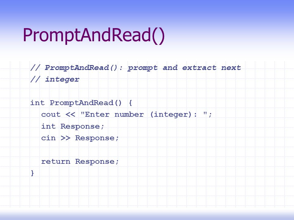 PromptAndRead() // PromptAndRead(): prompt and extract next // integer int PromptAndRead() { cout << Enter number (integer): ; int Response; cin >> Response; return Response; }
