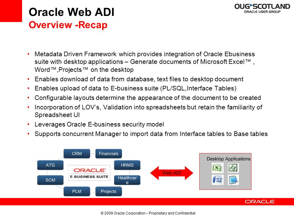 © 2009 Oracle Corporation – Proprietary and Confidential Oracle Web ADI Overview -Recap Metadata Driven Framework which provides integration of Oracle Ebusiness suite with desktop applications – Generate documents of Microsoft Excel™, Word™,Projects™ on the desktop Enables download of data from database, text files to desktop document Enables upload of data to E-business suite (PL/SQL,Interface Tables) Configurable layouts determine the appearance of the document to be created Incorporation of LOV's, Validation into spreadsheets but retain the familiarity of Spreadsheet UI Leverages Oracle E-business security model Supports concurrent Manager to import data from Interface tables to Base tables