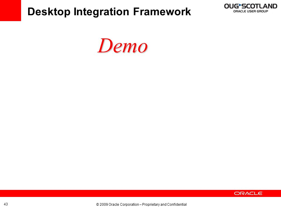 © 2009 Oracle Corporation – Proprietary and Confidential 43 Desktop Integration Framework Demo