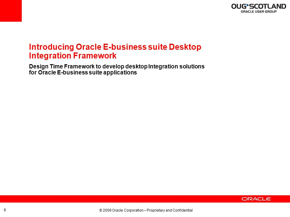 © 2009 Oracle Corporation – Proprietary and Confidential 7 Desktop Integration Framework Architecture Desktop Integration Framework CRMCRM FinancialsFinancials HRMSHRMS …… SCMSCM Design Time Run Time Integrator Interface Component Content Business Rules ATGATG Metadata Repository Integrator Services Oracle Web ADI