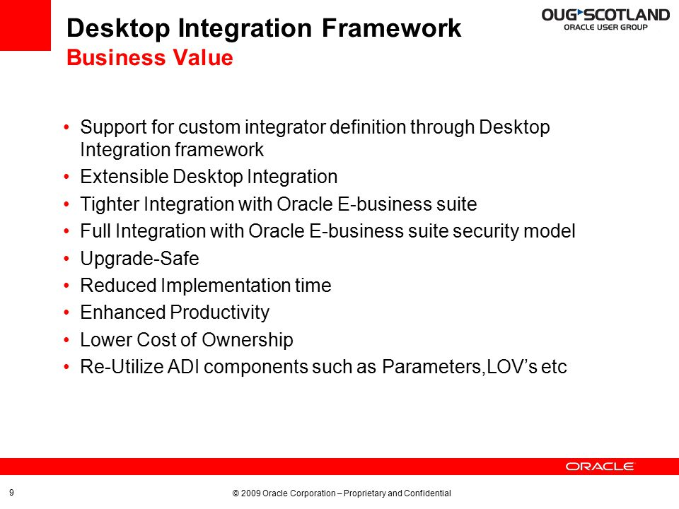 © 2009 Oracle Corporation – Proprietary and Confidential Desktop Integration Framework Process flow 10 Create Interface Create Content Define Integrator properties To define custom desktop integrators Define Mappings Create Document Define Layout