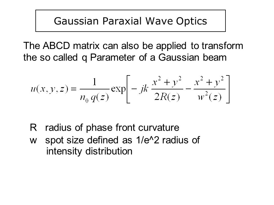 Gaussian Paraxial Wave Optics The ABCD matrix can also be applied to transform the so called q Parameter of a Gaussian beam R radius of phase front cu