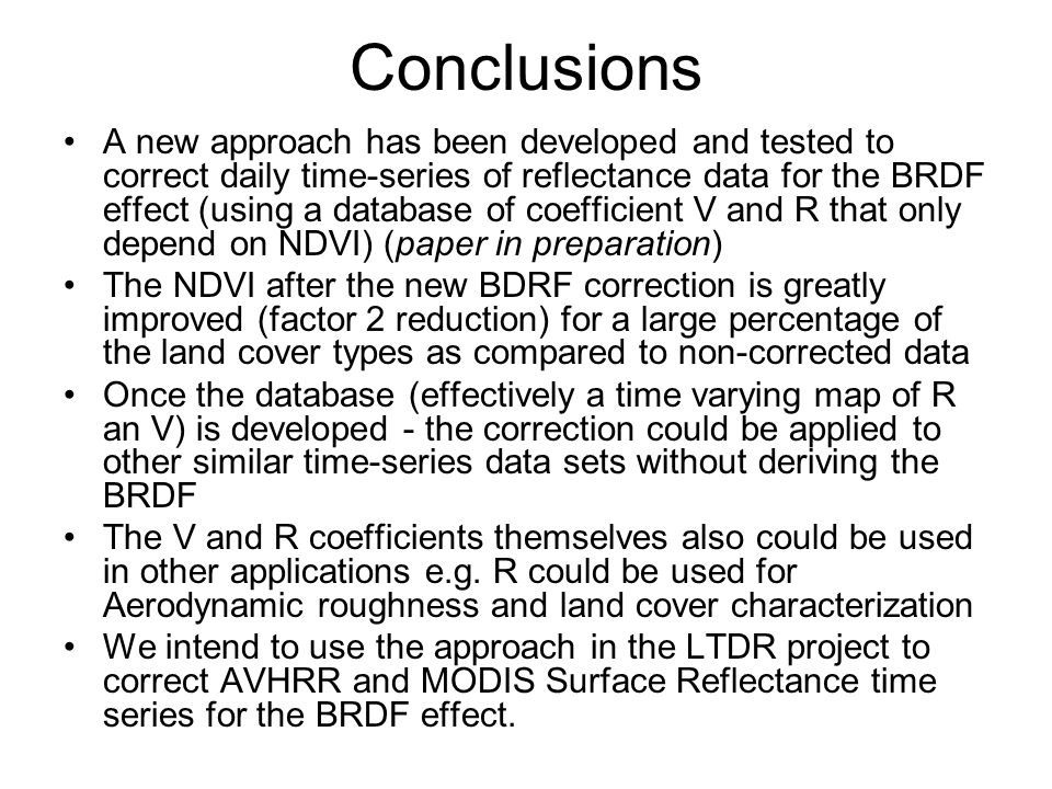 Conclusions A new approach has been developed and tested to correct daily time-series of reflectance data for the BRDF effect (using a database of coefficient V and R that only depend on NDVI) (paper in preparation) The NDVI after the new BDRF correction is greatly improved (factor 2 reduction) for a large percentage of the land cover types as compared to non-corrected data Once the database (effectively a time varying map of R an V) is developed - the correction could be applied to other similar time-series data sets without deriving the BRDF The V and R coefficients themselves also could be used in other applications e.g.