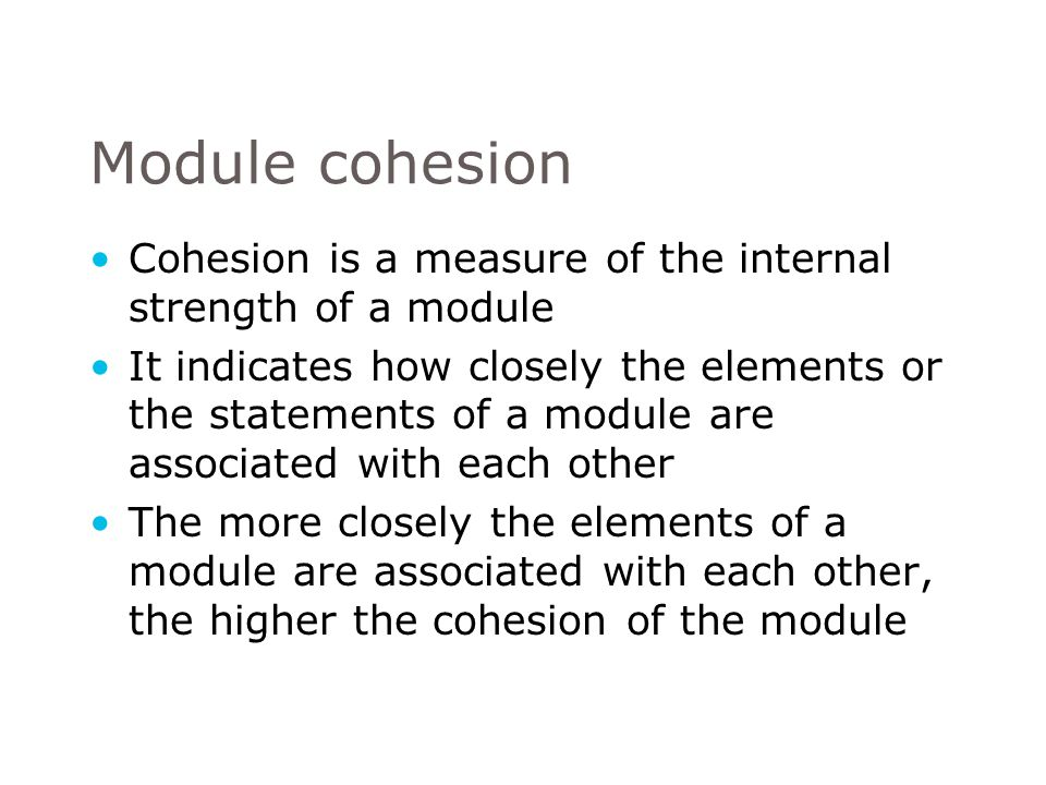Cohesion is a measure of the internal strength of a module It indicates how closely the elements or the statements of a module are associated with each other The more closely the elements of a module are associated with each other, the higher the cohesion of the module