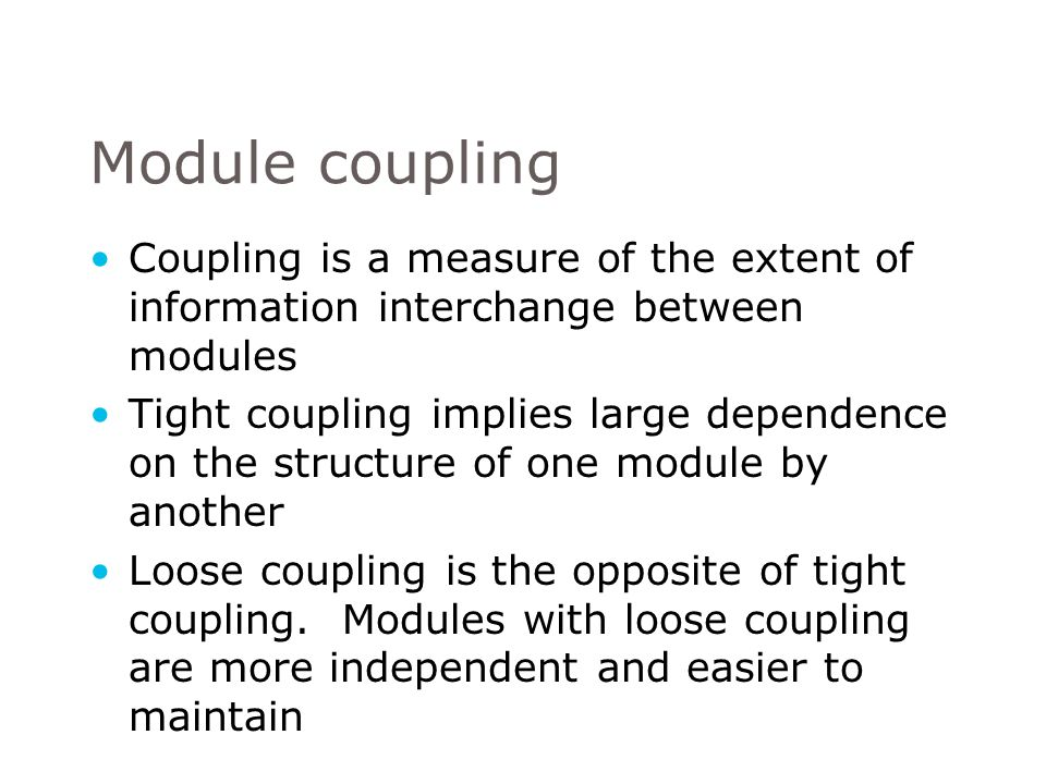 Coupling is a measure of the extent of information interchange between modules Tight coupling implies large dependence on the structure of one module by another Loose coupling is the opposite of tight coupling.