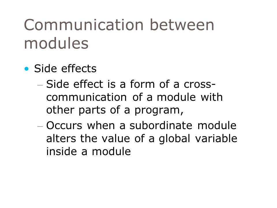Side effects – Side effect is a form of a cross- communication of a module with other parts of a program, – Occurs when a subordinate module alters the value of a global variable inside a module Communication between modules