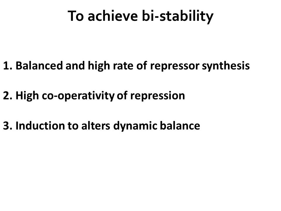 To achieve bi-stability 1. Balanced and high rate of repressor synthesis 2.
