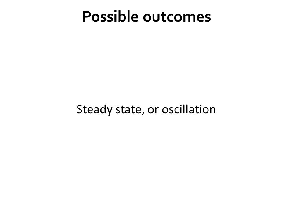 Possible outcomes Steady state, or oscillation