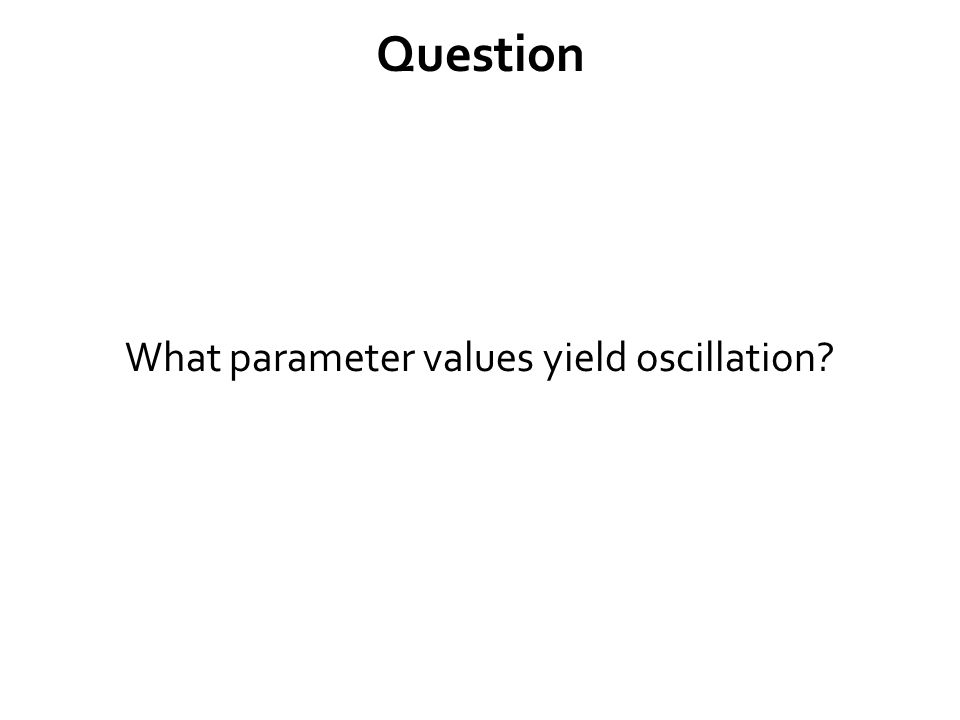 Question What parameter values yield oscillation?