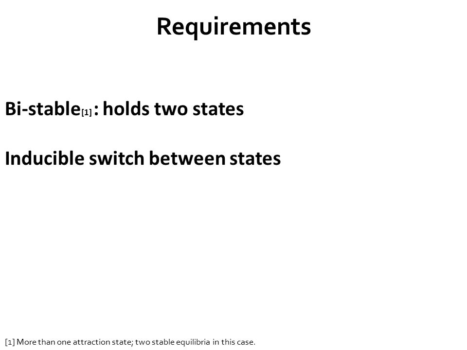 Requirements Bi-stable [1] : holds two states Inducible switch between states [1] More than one attraction state; two stable equilibria in this case.