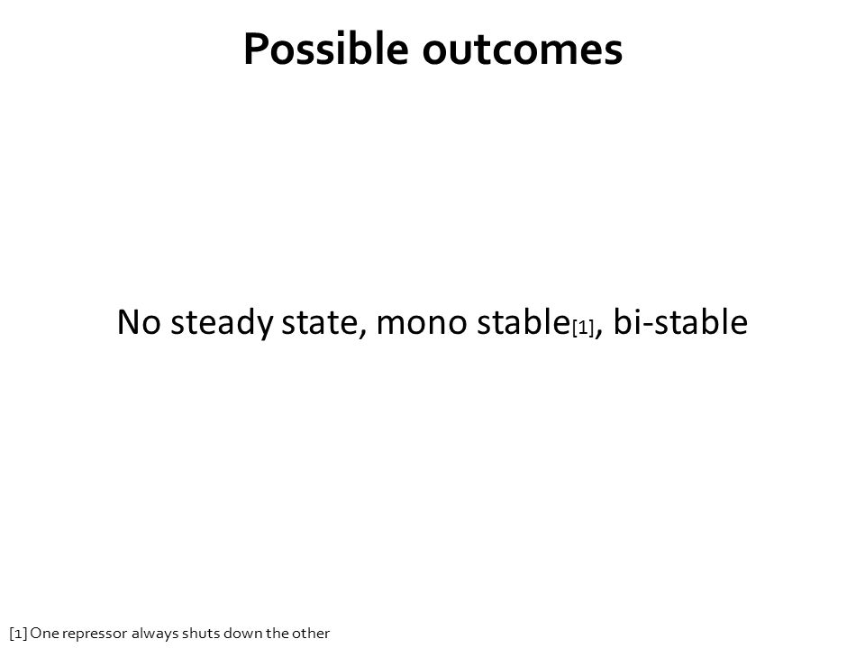 Possible outcomes No steady state, mono stable [1], bi-stable [1] One repressor always shuts down the other