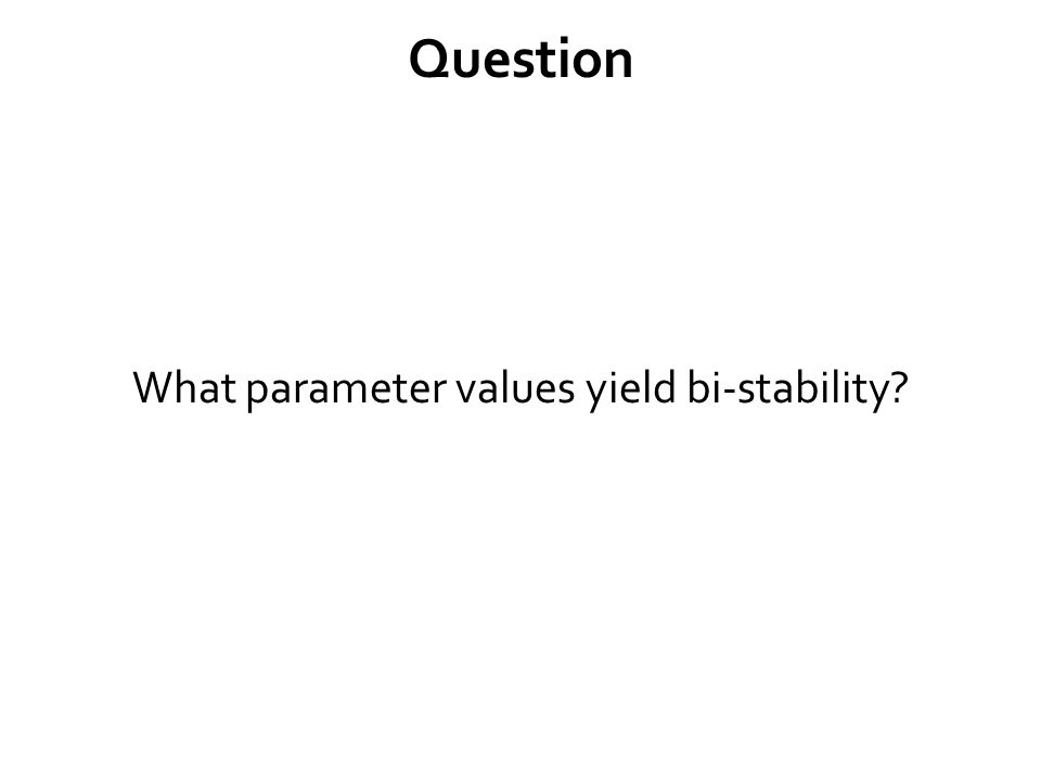 Question What parameter values yield bi-stability?