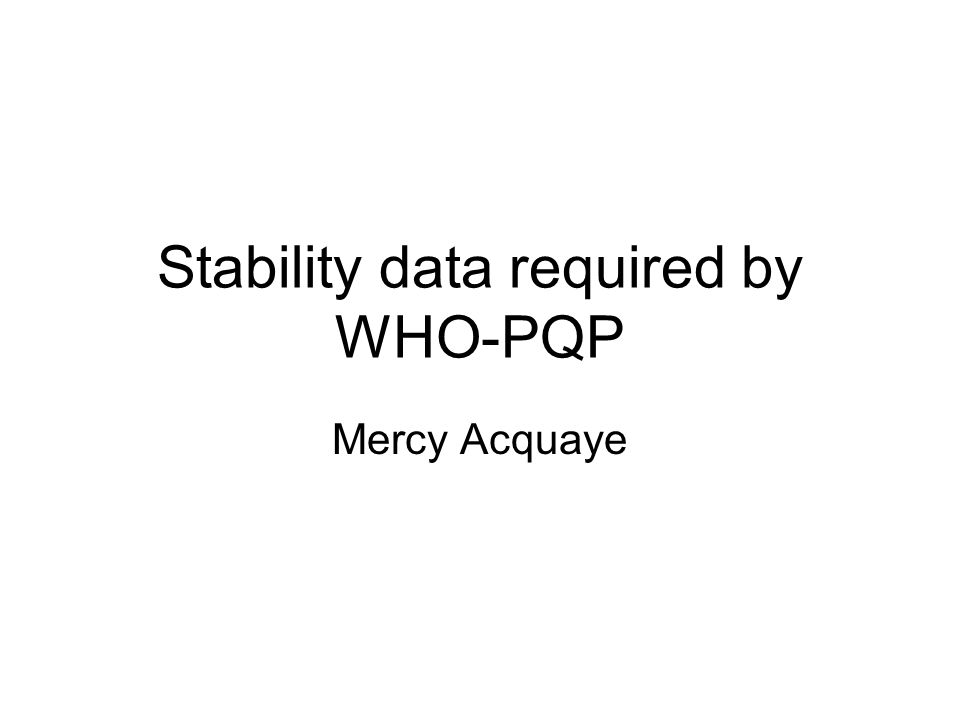 Stability data required by WHO-PQP Mercy Acquaye