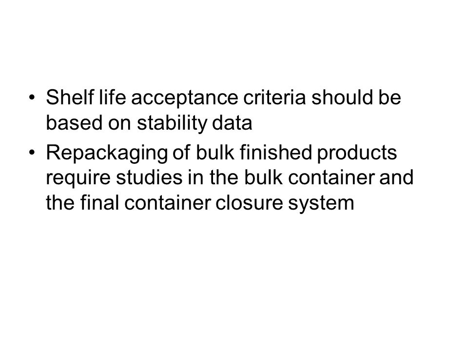 Shelf life acceptance criteria should be based on stability data Repackaging of bulk finished products require studies in the bulk container and the f