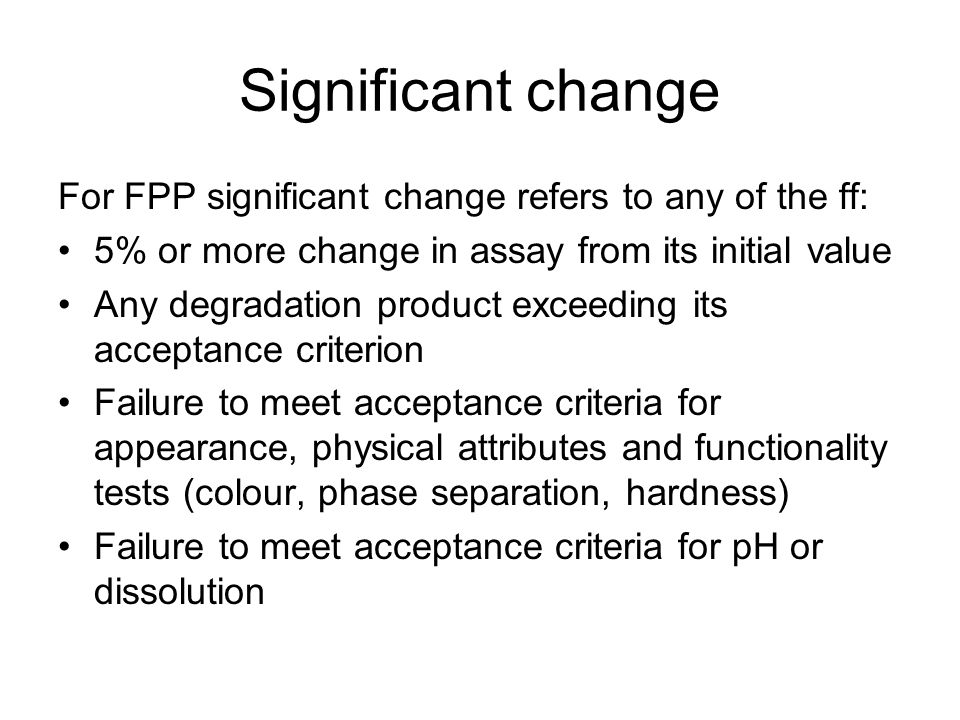 Significant change For FPP significant change refers to any of the ff: 5% or more change in assay from its initial value Any degradation product excee
