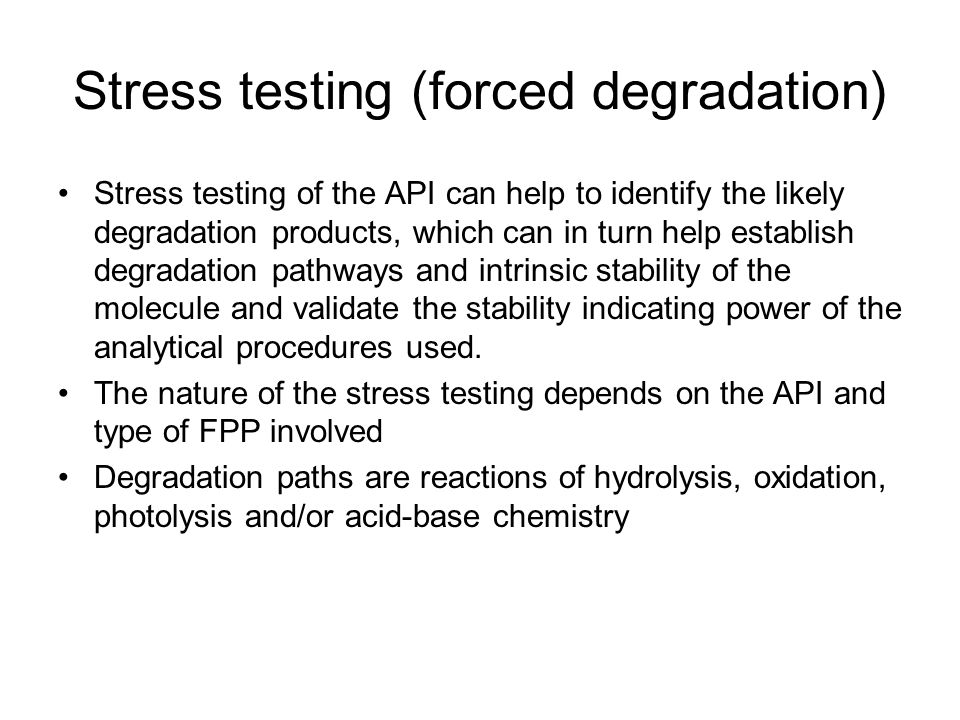 Stress testing (forced degradation) Stress testing of the API can help to identify the likely degradation products, which can in turn help establish degradation pathways and intrinsic stability of the molecule and validate the stability indicating power of the analytical procedures used.