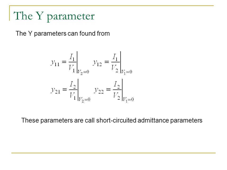 The Y parameter The Y parameters can found from These parameters are call short-circuited admittance parameters
