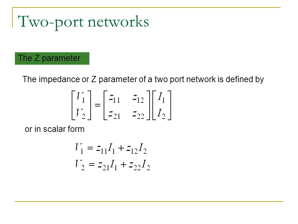 Two-port networks The Z parameter The impedance or Z parameter of a two port network is defined by or in scalar form