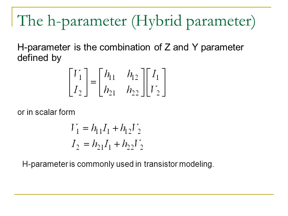 The h-parameter (Hybrid parameter) H-parameter is the combination of Z and Y parameter defined by or in scalar form H-parameter is commonly used in tr
