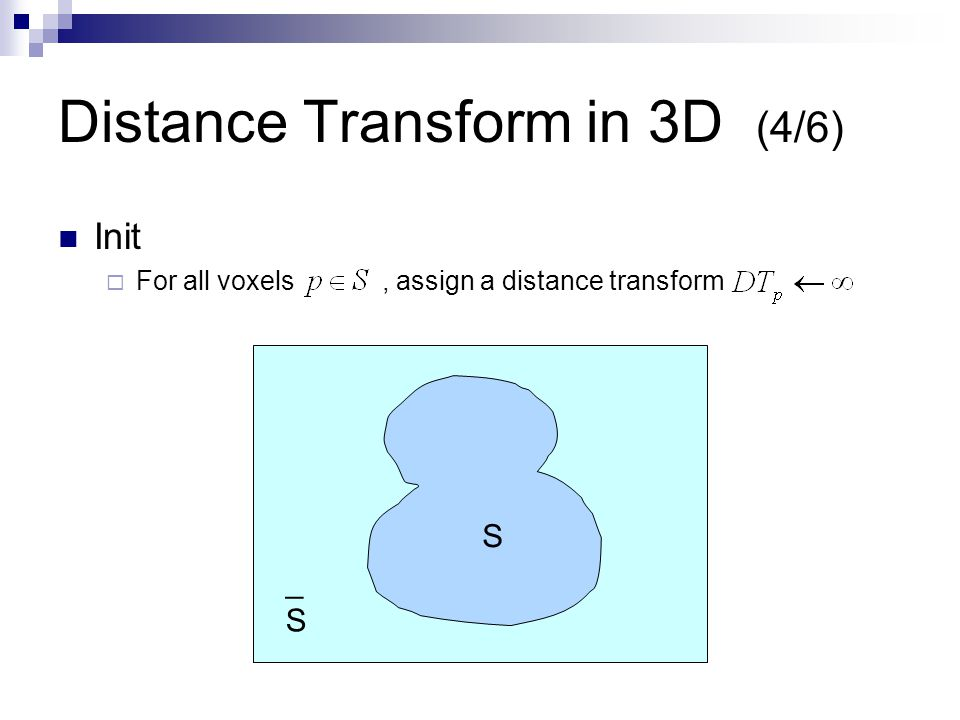 Distance Transform in 3D (4/6) Init  For all voxels, assign a distance transform S _S_S