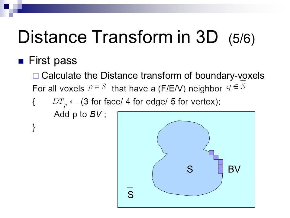 Distance Transform in 3D (5/6) First pass  Calculate the Distance transform of boundary-voxels For all voxels that have a (F/E/V) neighbor { (3 for face/ 4 for edge/ 5 for vertex); Add p to BV ; } S _S_S BV