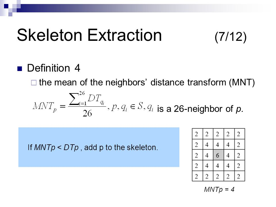 Skeleton Extraction (7/12) Definition 4  the mean of the neighbors' distance transform (MNT) is a 26-neighbor of p.