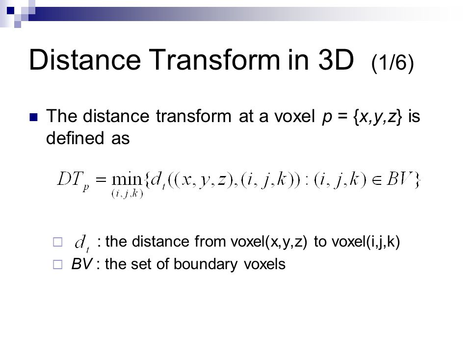 Distance Transform in 3D (2/6) We compute the distance using a weighted distance metric.