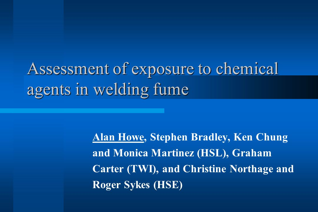 Assessment of exposure to chemical agents in welding fume Assessment of exposure to chemical agents in welding fume Alan Howe, Stephen Bradley, Ken Chung and Monica Martinez (HSL), Graham Carter (TWI), and Christine Northage and Roger Sykes (HSE)