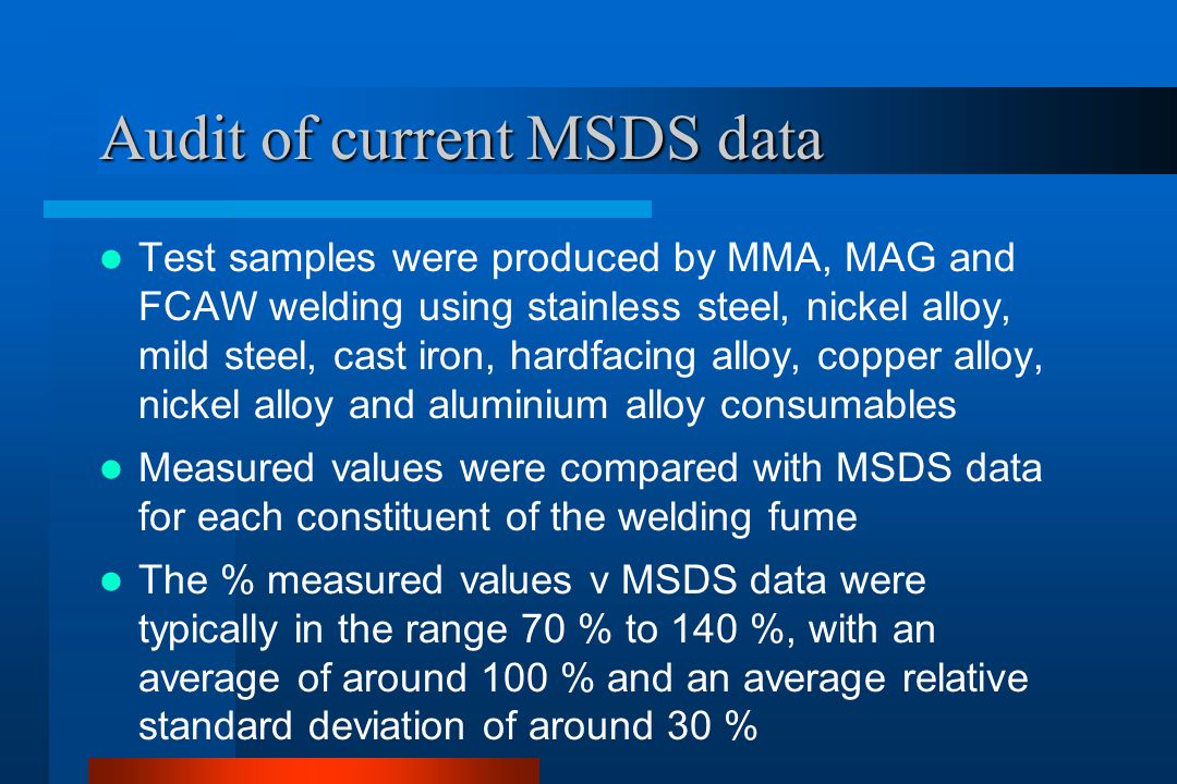 Audit of current MSDS data Test samples were produced by MMA, MAG and FCAW welding using stainless steel, nickel alloy, mild steel, cast iron, hardfacing alloy, copper alloy, nickel alloy and aluminium alloy consumables Measured values were compared with MSDS data for each constituent of the welding fume The % measured values v MSDS data were typically in the range 70 % to 140 %, with an average of around 100 % and an average relative standard deviation of around 30 %