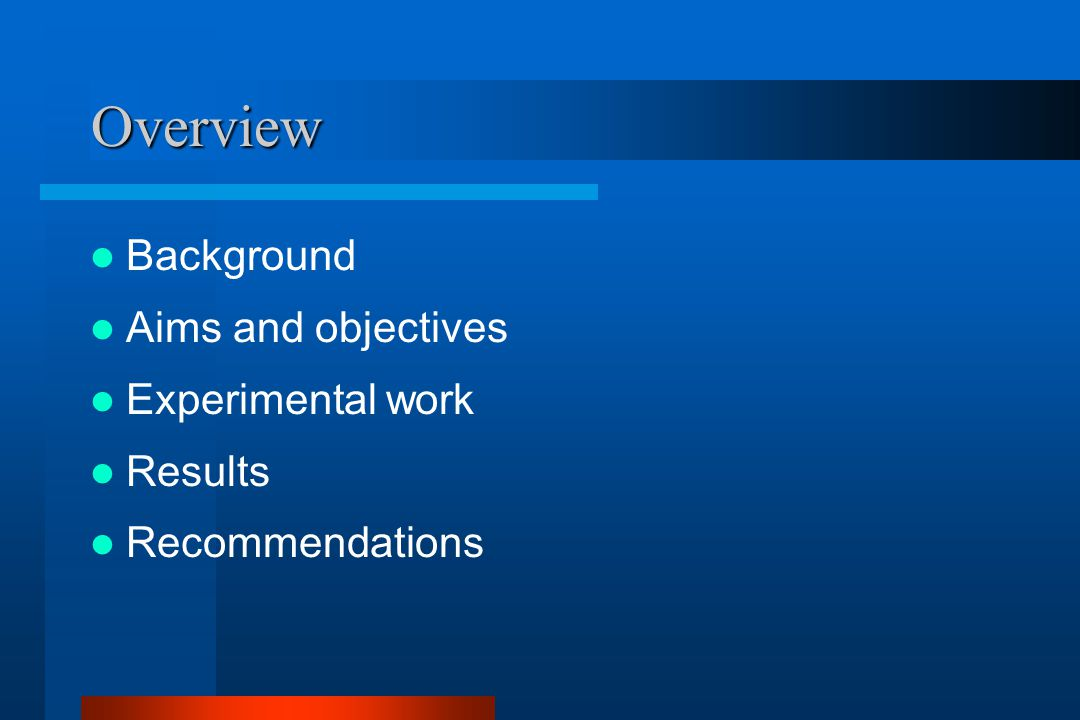 Overview Background Aims and objectives Experimental work Results Recommendations