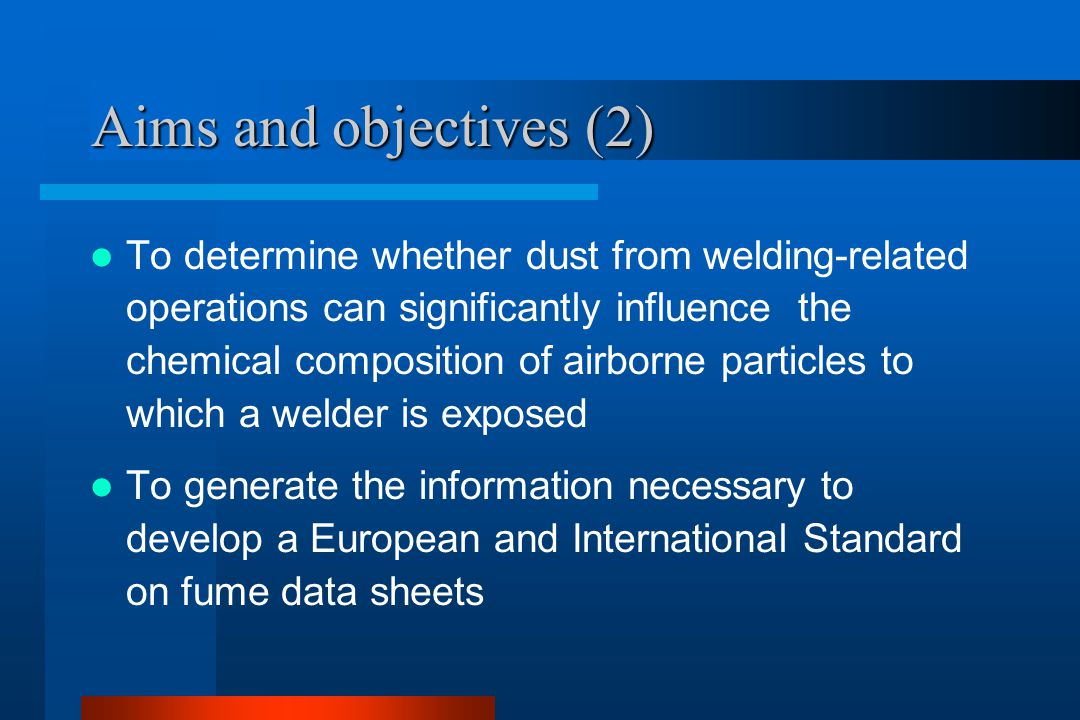Aims and objectives (2) To determine whether dust from welding-related operations can significantly influence the chemical composition of airborne particles to which a welder is exposed To generate the information necessary to develop a European and International Standard on fume data sheets
