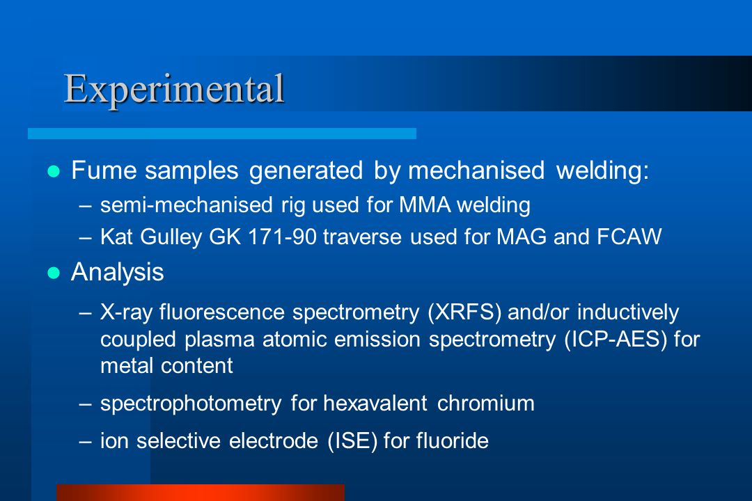Experimental Fume samples generated by mechanised welding: –semi-mechanised rig used for MMA welding –Kat Gulley GK 171-90 traverse used for MAG and FCAW Analysis –X-ray fluorescence spectrometry (XRFS) and/or inductively coupled plasma atomic emission spectrometry (ICP-AES) for metal content –spectrophotometry for hexavalent chromium –ion selective electrode (ISE) for fluoride
