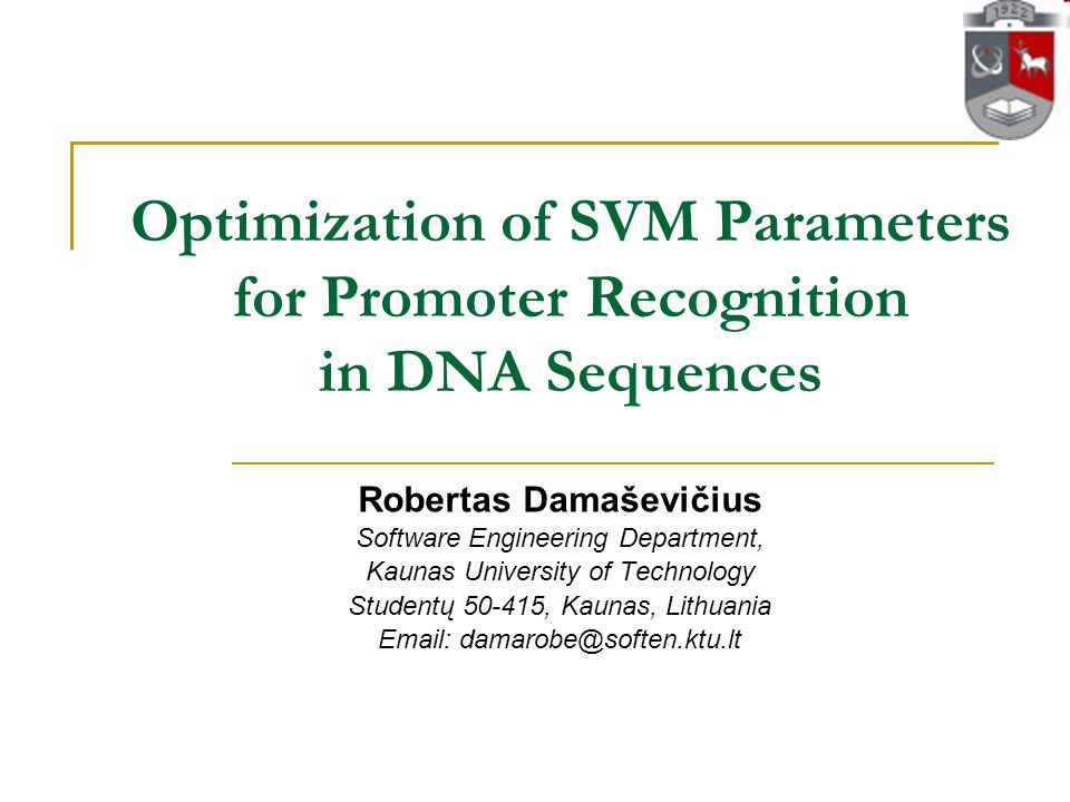 Optimization of SVM Parameters for Promoter Recognition in DNA Sequences Robertas Damaševičius Software Engineering Department, Kaunas University of Technology Studentų 50-415, Kaunas, Lithuania Email: damarobe@soften.ktu.lt
