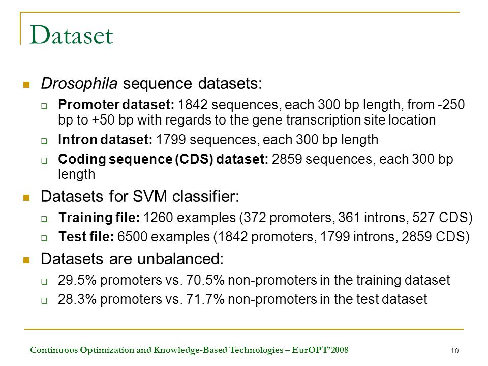 Continuous Optimization and Knowledge-Based Technologies – EurOPT'2008 10 Dataset Drosophila sequence datasets:  Promoter dataset: 1842 sequences, each 300 bp length, from -250 bp to +50 bp with regards to the gene transcription site location  Intron dataset: 1799 sequences, each 300 bp length  Coding sequence (CDS) dataset: 2859 sequences, each 300 bp length Datasets for SVM classifier:  Training file: 1260 examples (372 promoters, 361 introns, 527 CDS)  Test file: 6500 examples (1842 promoters, 1799 introns, 2859 CDS) Datasets are unbalanced:  29.5% promoters vs.