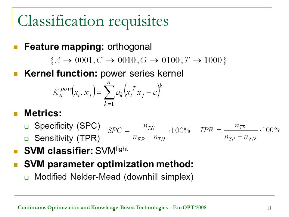 Continuous Optimization and Knowledge-Based Technologies – EurOPT'2008 11 Classification requisites Feature mapping: orthogonal Kernel function: power series kernel Metrics:  Specificity (SPC)  Sensitivity (TPR) SVM classifier: SVM light SVM parameter optimization method:  Modified Nelder-Mead (downhill simplex)