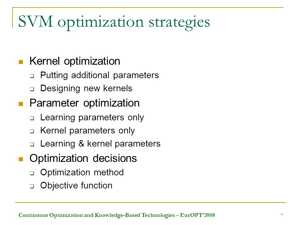 Continuous Optimization and Knowledge-Based Technologies – EurOPT'2008 7 SVM optimization strategies Kernel optimization  Putting additional parameters  Designing new kernels Parameter optimization  Learning parameters only  Kernel parameters only  Learning & kernel parameters Optimization decisions  Optimization method  Objective function