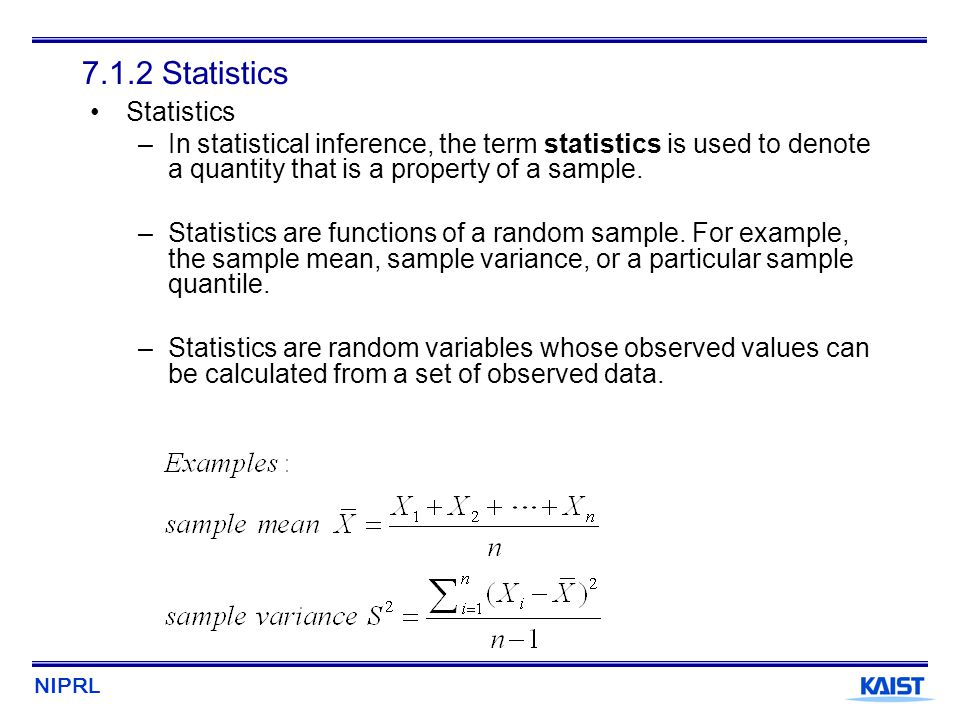 NIPRL 7.1.2 Statistics Statistics –In statistical inference, the term statistics is used to denote a quantity that is a property of a sample. –Statist