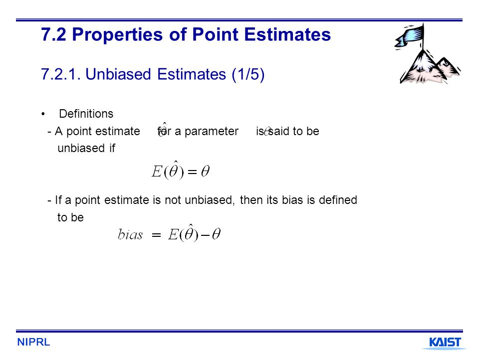 NIPRL 7.2 Properties of Point Estimates 7.2.1. Unbiased Estimates (1/5) Definitions - A point estimate for a parameter is said to be unbiased if - If